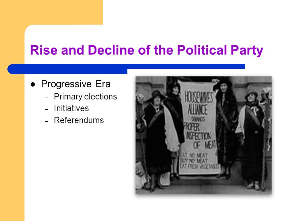 Rise and Decline of the Political Party Progressive Era – Primary elections – Initiatives – Referendums