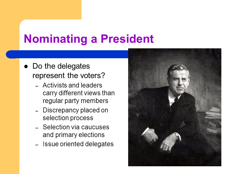 Nominating a President Do the delegates represent the voters? – Activists and leaders carry different views than regular party members – Discrepancy p