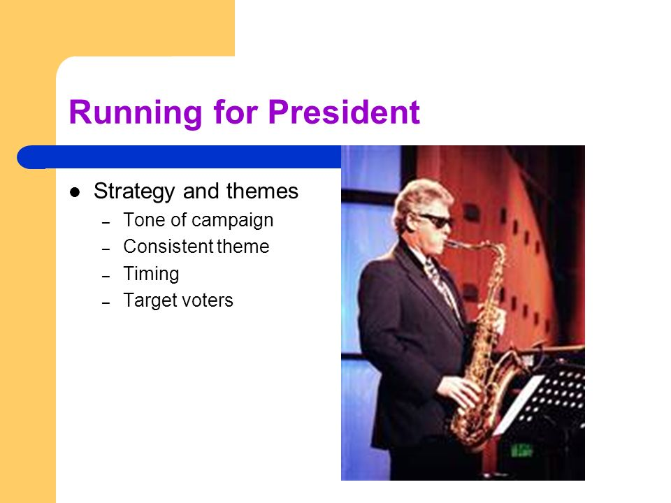 Running for President Strategy and themes – Tone of campaign – Consistent theme – Timing – Target voters
