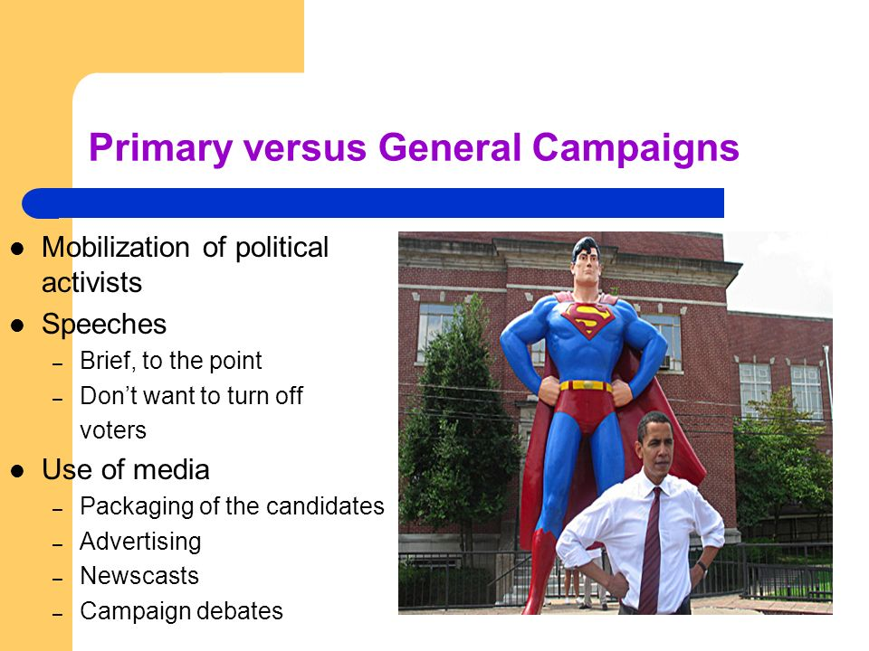 Primary versus General Campaigns Mobilization of political activists Speeches – Brief, to the point – Dont want to turn off voters Use of media – Pack