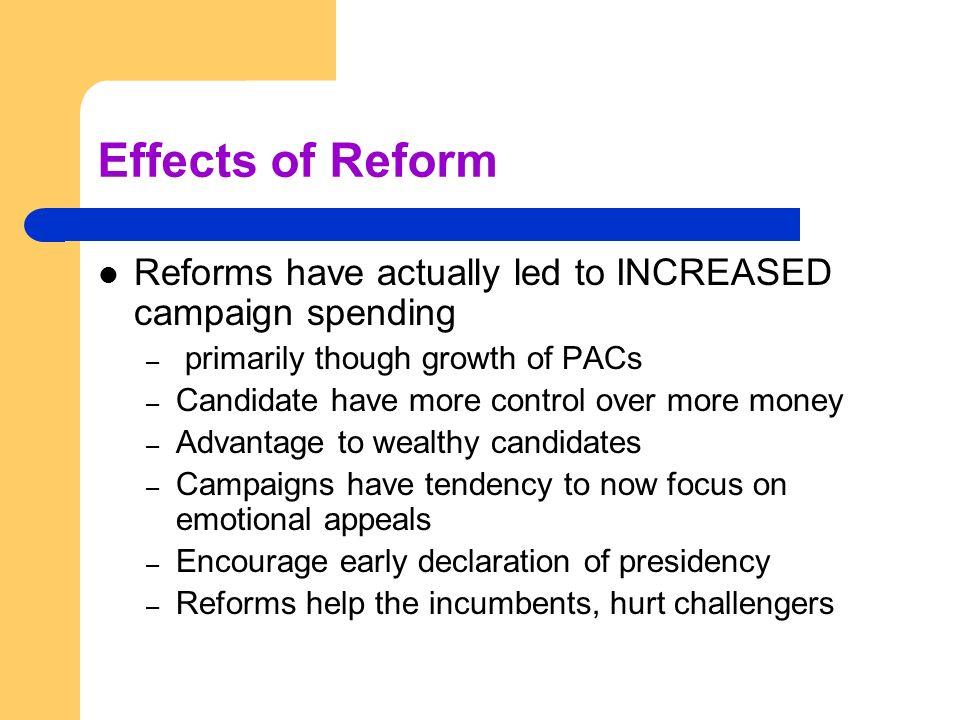Effects of Reform Reforms have actually led to INCREASED campaign spending – primarily though growth of PACs – Candidate have more control over more m
