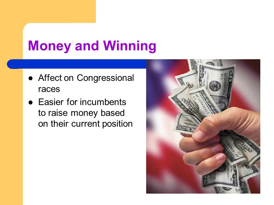 Money and Winning Affect on Congressional races Easier for incumbents to raise money based on their current position