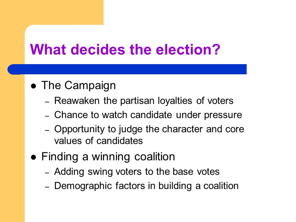 What decides the election? The Campaign – Reawaken the partisan loyalties of voters – Chance to watch candidate under pressure – Opportunity to judge