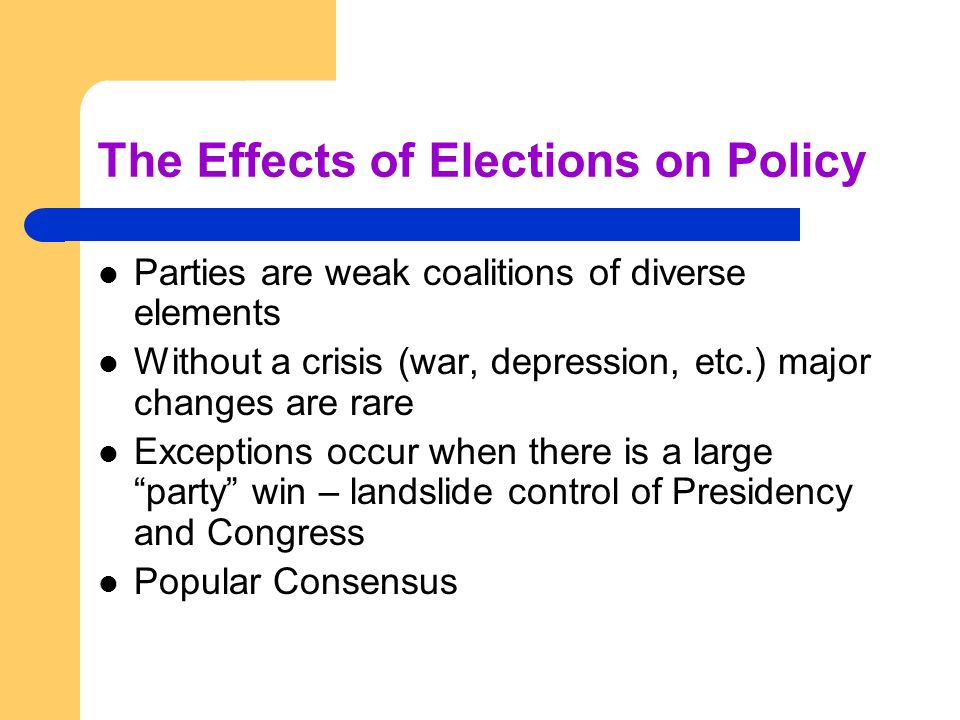 The Effects of Elections on Policy Parties are weak coalitions of diverse elements Without a crisis (war, depression, etc.) major changes are rare Exc