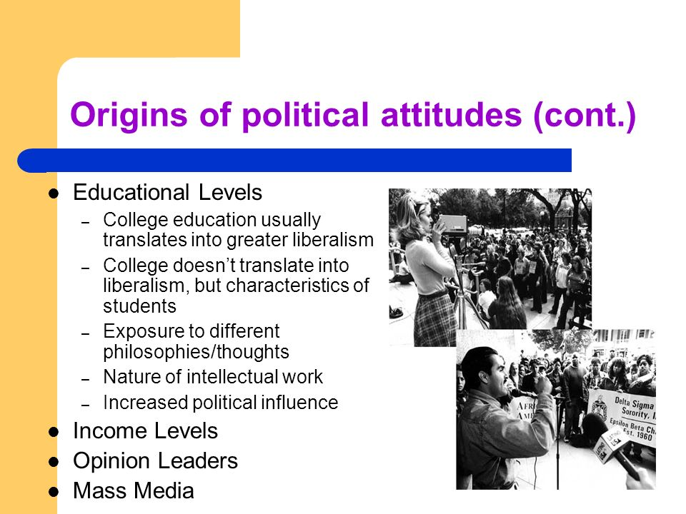 Origins of political attitudes (cont.) Educational Levels – College education usually translates into greater liberalism – College doesnt translate in
