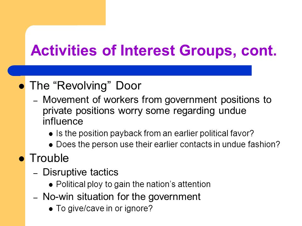Activities of Interest Groups, cont. The Revolving Door – Movement of workers from government positions to private positions worry some regarding undu