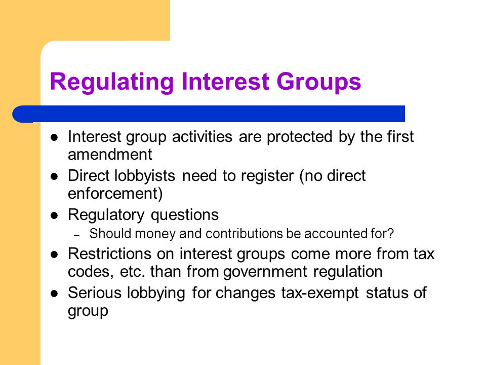 Regulating Interest Groups Interest group activities are protected by the first amendment Direct lobbyists need to register (no direct enforcement) Re