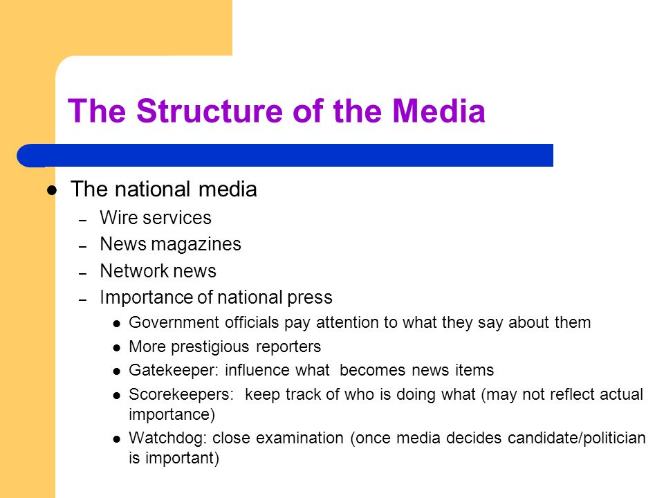 The Structure of the Media The national media – Wire services – News magazines – Network news – Importance of national press Government officials pay