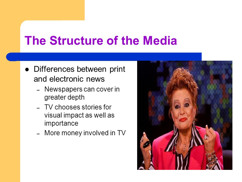 The Structure of the Media Differences between print and electronic news – Newspapers can cover in greater depth – TV chooses stories for visual impac