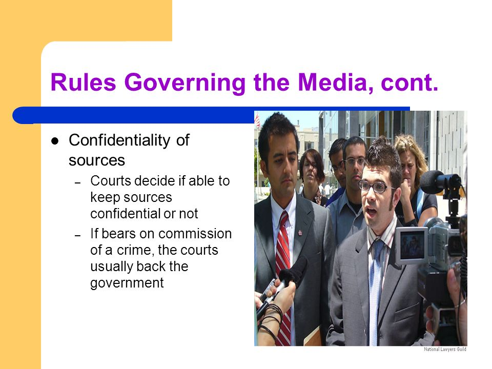 Rules Governing the Media, cont. Confidentiality of sources – Courts decide if able to keep sources confidential or not – If bears on commission of a
