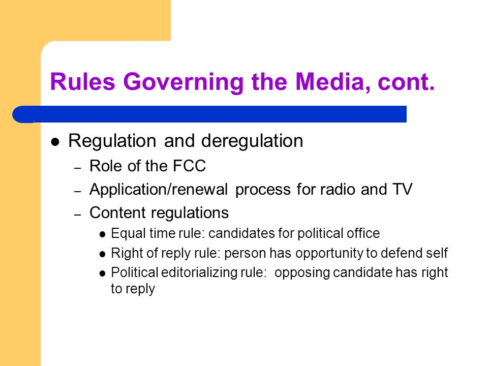 Rules Governing the Media, cont. Regulation and deregulation – Role of the FCC – Application/renewal process for radio and TV – Content regulations Eq