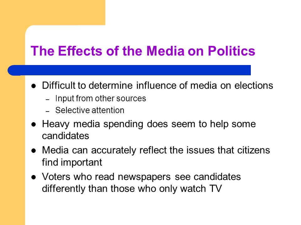 The Effects of the Media on Politics Difficult to determine influence of media on elections – Input from other sources – Selective attention Heavy med