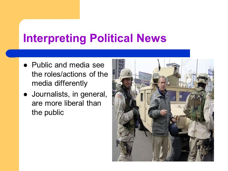 Interpreting Political News Public and media see the roles/actions of the media differently Journalists, in general, are more liberal than the public