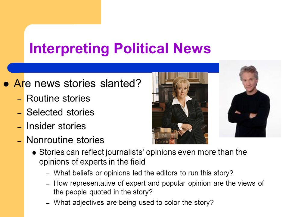 Interpreting Political News Are news stories slanted? – Routine stories – Selected stories – Insider stories – Nonroutine stories Stories can reflect