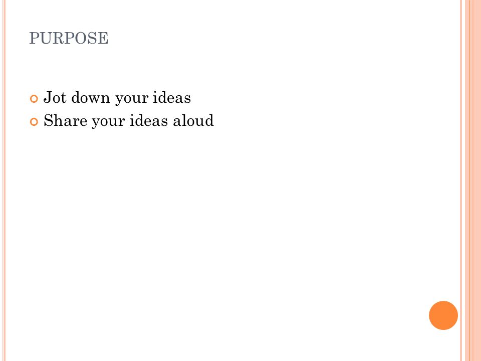 PURPOSE Jot down your ideas Share your ideas aloud