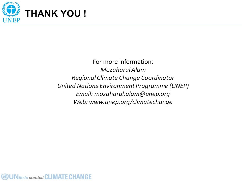 THANK YOU ! For more information: Mozaharul Alam Regional Climate Change Coordinator United Nations Environment Programme (UNEP) Email: mozaharul.alam