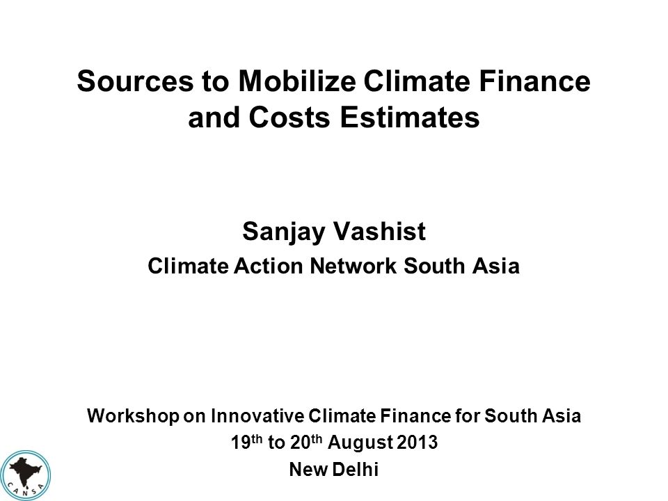 Sources to Mobilize Climate Finance and Costs Estimates Sanjay Vashist Climate Action Network South Asia Workshop on Innovative Climate Finance for So