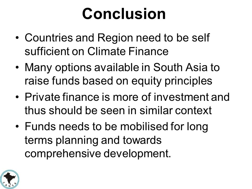 Conclusion Countries and Region need to be self sufficient on Climate Finance Many options available in South Asia to raise funds based on equity prin