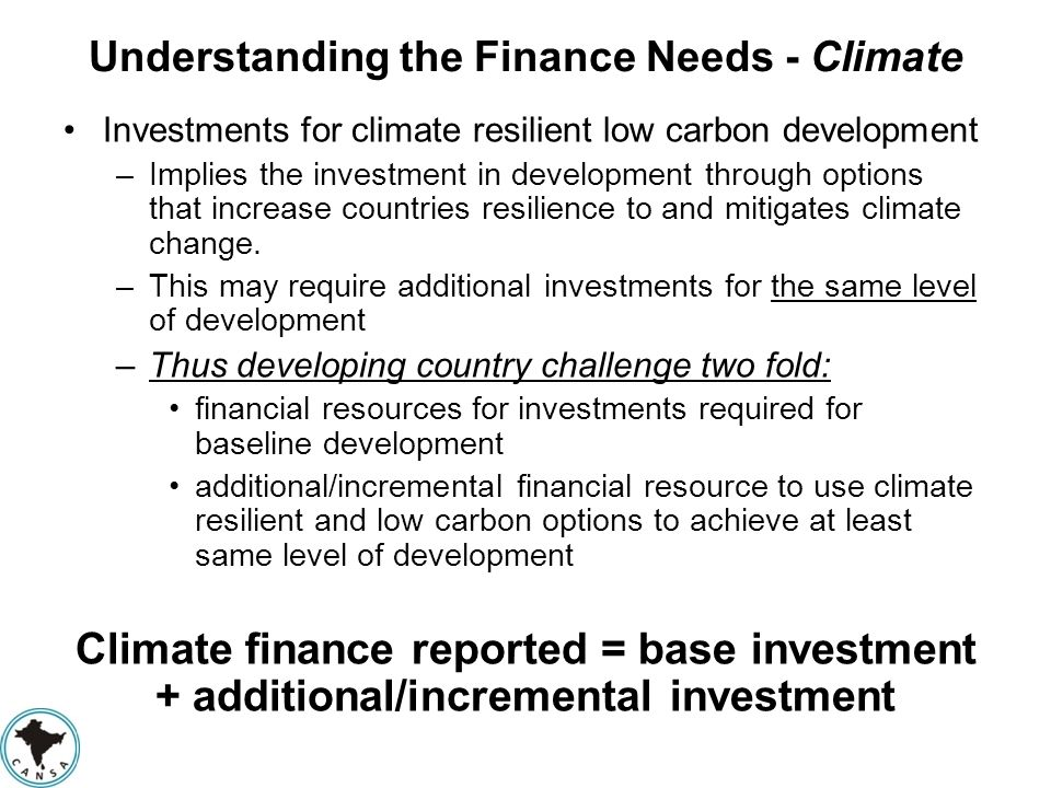 Understanding the Finance Needs - Climate Investments for climate resilient low carbon development –Implies the investment in development through opti