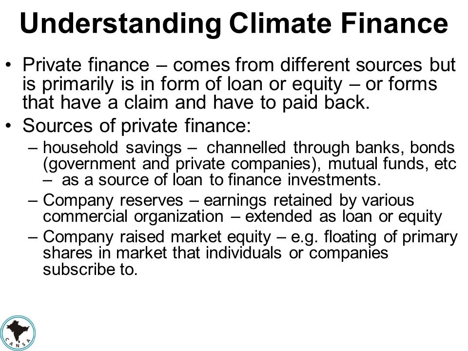 Understanding Climate Finance Private finance – comes from different sources but is primarily is in form of loan or equity – or forms that have a clai