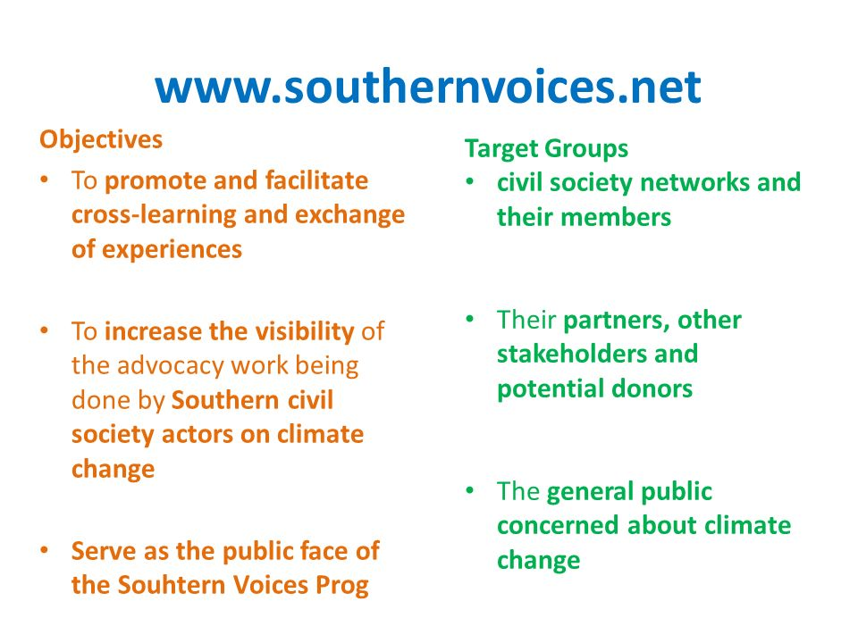 www.southernvoices.net Objectives To promote and facilitate cross-learning and exchange of experiences To increase the visibility of the advocacy work being done by Southern civil society actors on climate change Serve as the public face of the Souhtern Voices Prog Target Groups civil society networks and their members Their partners, other stakeholders and potential donors The general public concerned about climate change