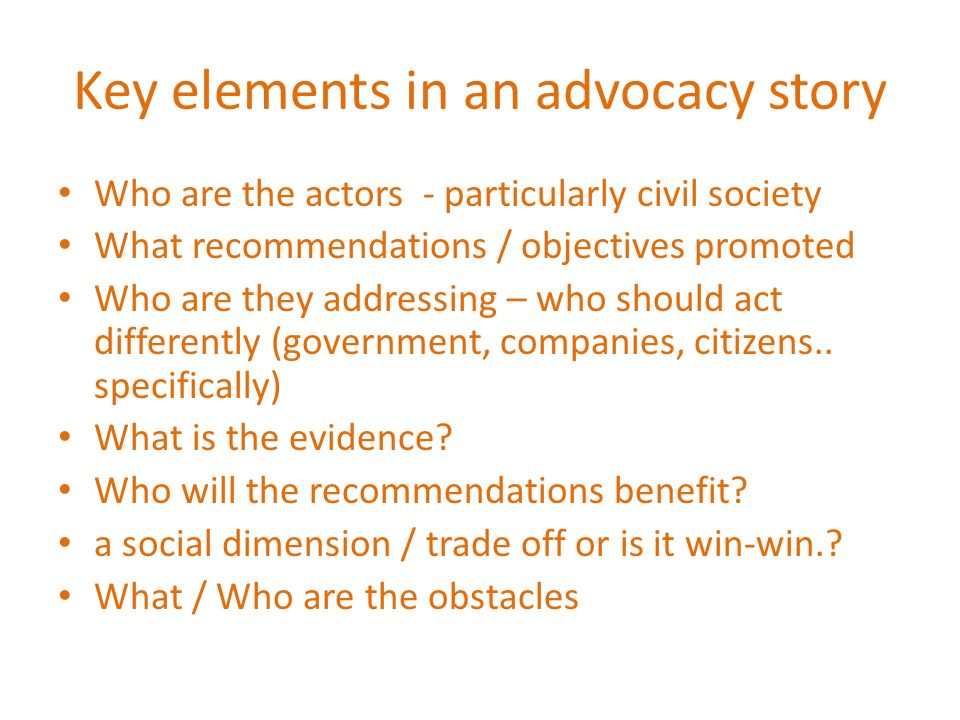Key elements in an advocacy story Who are the actors - particularly civil society What recommendations / objectives promoted Who are they addressing – who should act differently (government, companies, citizens..