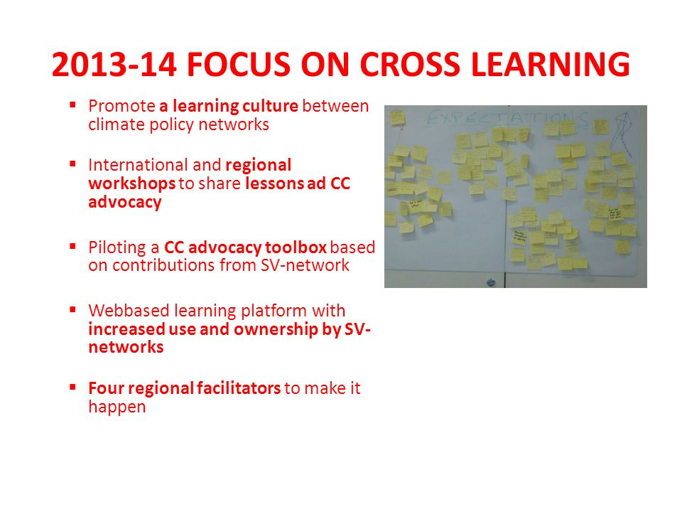 2013-14 FOCUS ON CROSS LEARNING Promote a learning culture between climate policy networks International and regional workshops to share lessons ad CC advocacy Piloting a CC advocacy toolbox based on contributions from SV-network Webbased learning platform with increased use and ownership by SV- networks Four regional facilitators to make it happen