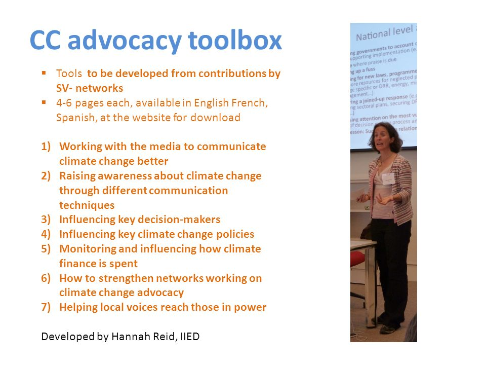 CC advocacy toolbox Tools to be developed from contributions by SV- networks 4-6 pages each, available in English French, Spanish, at the website for download 1)Working with the media to communicate climate change better 2)Raising awareness about climate change through different communication techniques 3)Influencing key decision-makers 4)Influencing key climate change policies 5)Monitoring and influencing how climate finance is spent 6)How to strengthen networks working on climate change advocacy 7)Helping local voices reach those in power Developed by Hannah Reid, IIED