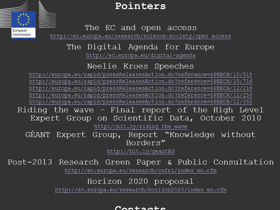 Pointers The EC and open access http://ec.europa.eu/research/science-society/open_access The Digital Agenda for Europe http://ec.europa.eu/digital-agenda Neelie Kroes Speeches http://europa.eu/rapid/pressReleasesAction.do reference=SPEECH/10/518 http://europa.eu/rapid/pressReleasesAction.do reference=SPEECH/10/716 http://europa.eu/rapid/pressReleasesAction.do reference=SPEECH/12/218 http://europa.eu/rapid/pressReleasesAction.do reference=SPEECH/12/258 http://europa.eu/rapid/pressReleasesAction.do reference=SPEECH/12/392 Riding the wave – Final report of the High Level Expert Group on Scientific Data, October 2010 http://bit.ly/riding_the_wave GÉANT Expert Group, Report Knowledge without Borders http://bit.ly/geantEG Post-2013 Research Green Paper & Public Consultation http://ec.europa.eu/research/csfri/index_en.cfm Horizon 2020 proposal http://ec.europa.eu/research/horizon2020/index_en.cfm Contacts http://bit.ly/{NeelieKroesEU, cc_buhr} NeelieKroesEUcc_buhr @NeelieKroesEU, @ccbuhr @NeelieKroesEU@ccbuhr http://on.fb.me/Neelie_Kroes