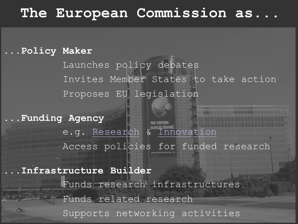 The European Commission as......Policy Maker Launches policy debates Invites Member States to take action Proposes EU legislation...Funding Agency e.g.