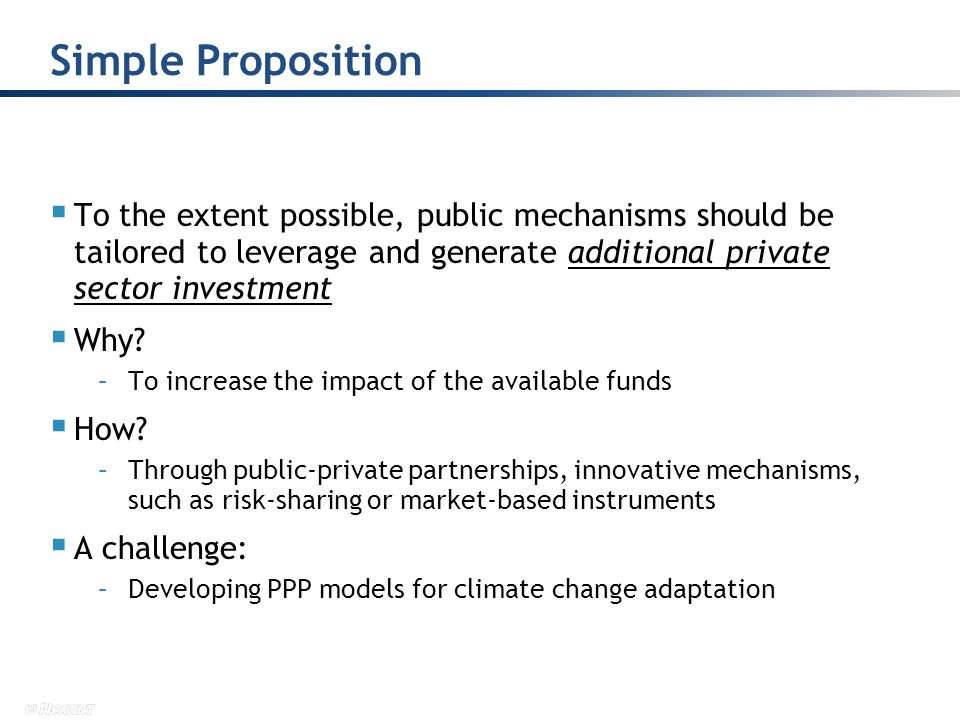 To the extent possible, public mechanisms should be tailored to leverage and generate additional private sector investment Why? –To increase the impac