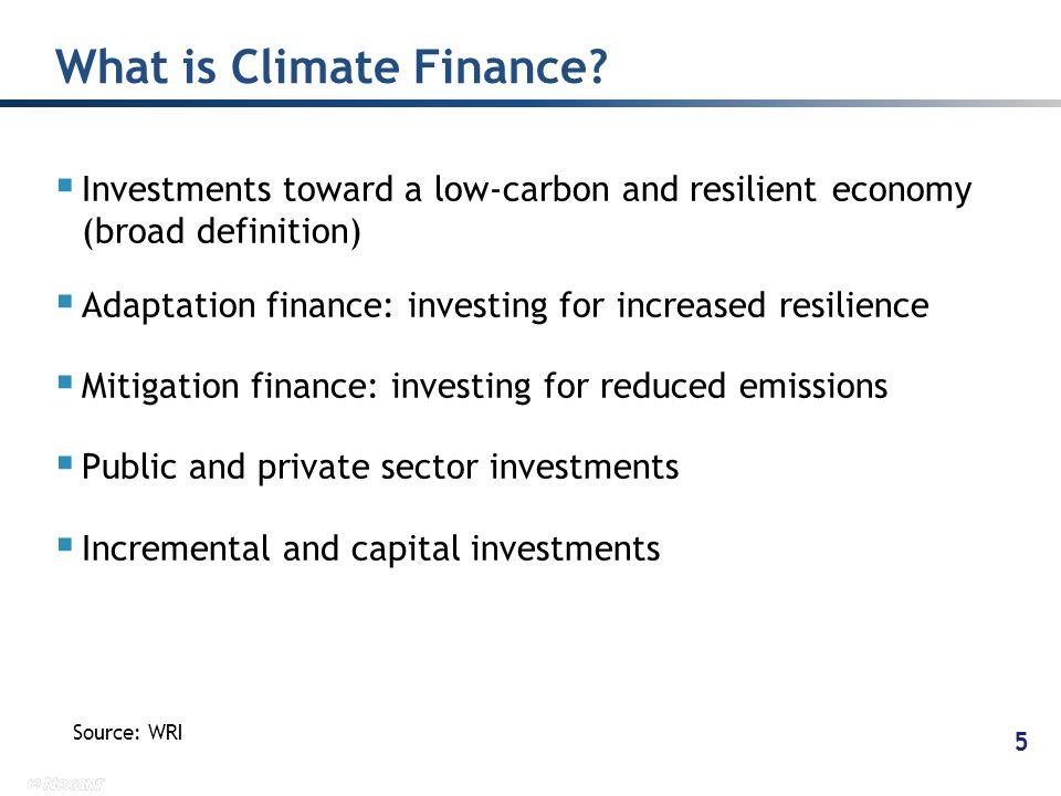 Investments toward a low-carbon and resilient economy (broad definition) Adaptation finance: investing for increased resilience Mitigation finance: investing for reduced emissions Public and private sector investments Incremental and capital investments What is Climate Finance.
