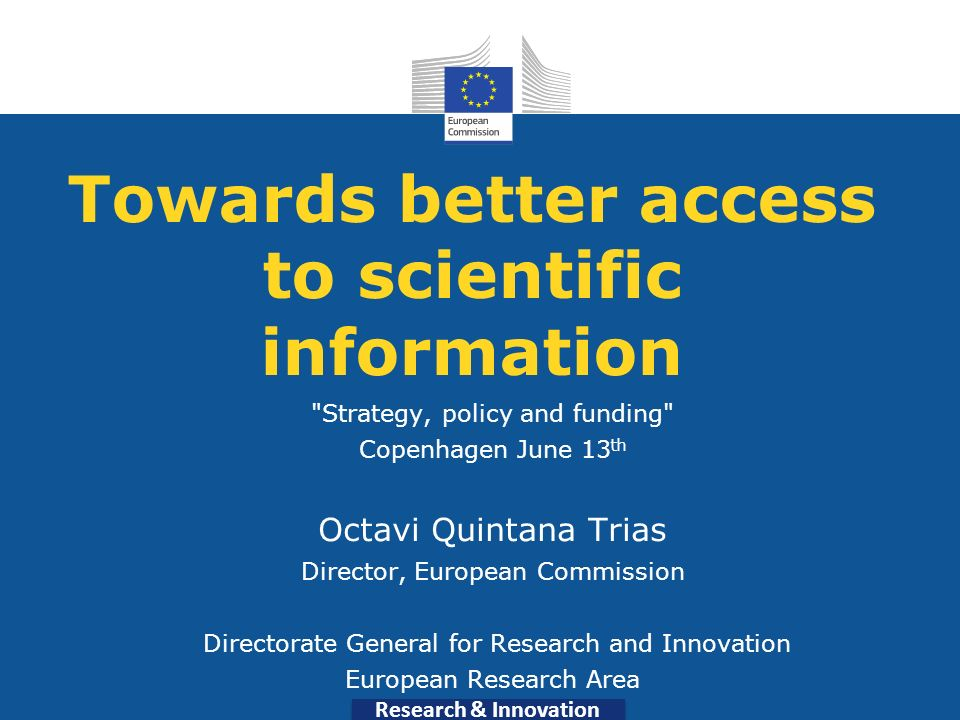 Research & Innovation Towards better access to scientific information Strategy, policy and funding Copenhagen June 13 th Octavi Quintana Trias Director, European Commission Directorate General for Research and Innovation European Research Area
