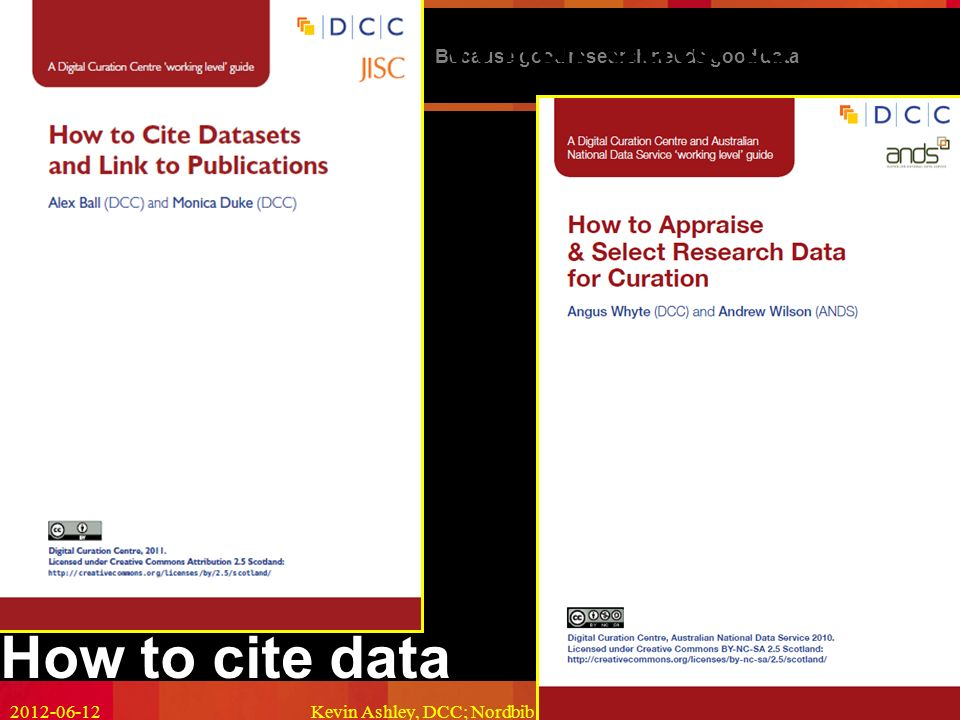 Because good research needs good data Kevin Ashley, DCC; Nordbib Copenhagen; CC-BY11 How to cite data What data to keep