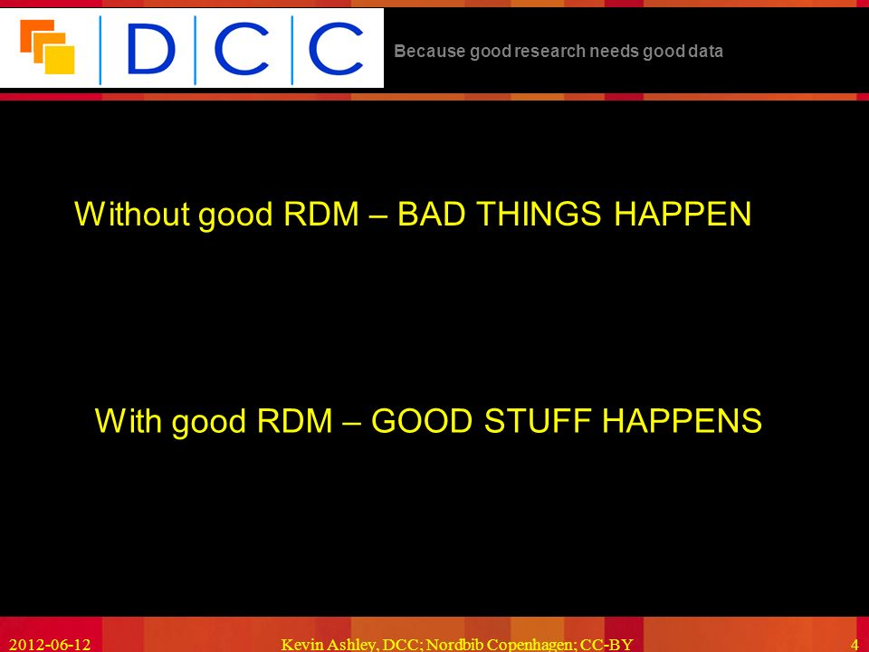 Because good research needs good data 2012-06-12Kevin Ashley, DCC; Nordbib Copenhagen; CC-BY4 Without good RDM – BAD THINGS HAPPEN With good RDM – GOOD STUFF HAPPENS