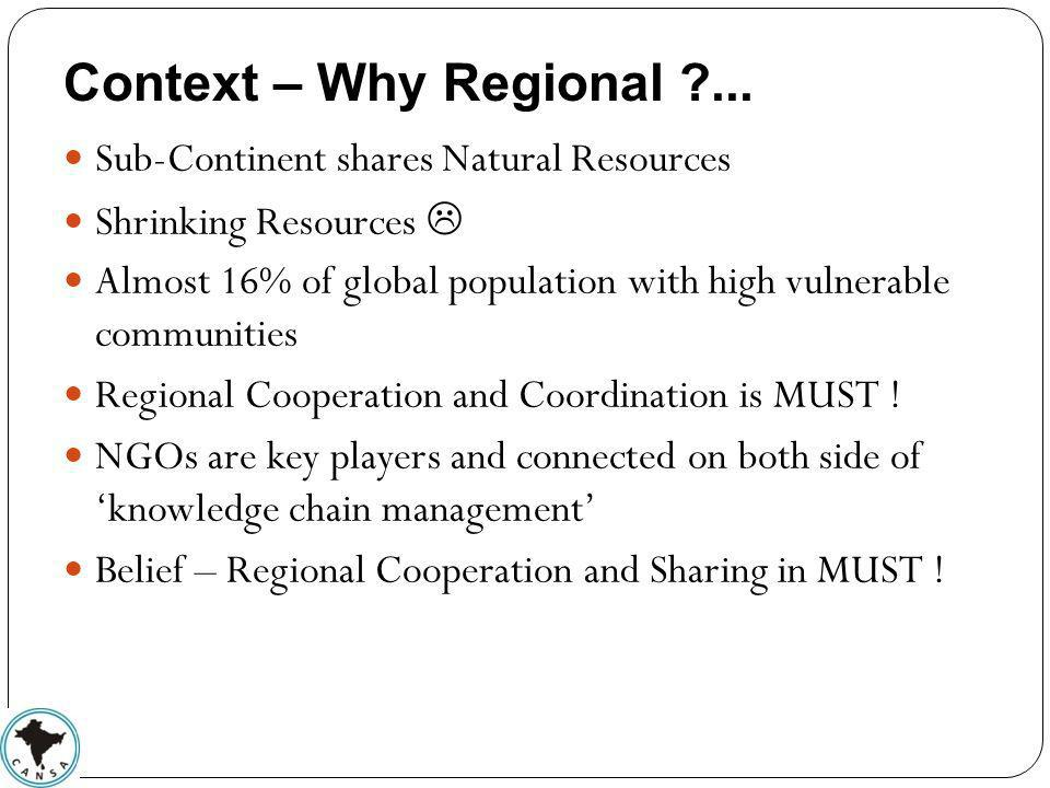 Context – Why Regional ?... Sub-Continent shares Natural Resources Shrinking Resources Almost 16% of global population with high vulnerable communitie