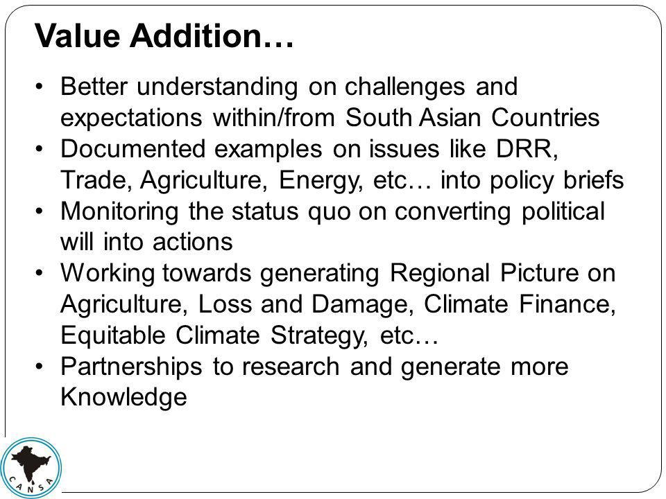 Value Addition… Better understanding on challenges and expectations within/from South Asian Countries Documented examples on issues like DRR, Trade, Agriculture, Energy, etc… into policy briefs Monitoring the status quo on converting political will into actions Working towards generating Regional Picture on Agriculture, Loss and Damage, Climate Finance, Equitable Climate Strategy, etc… Partnerships to research and generate more Knowledge