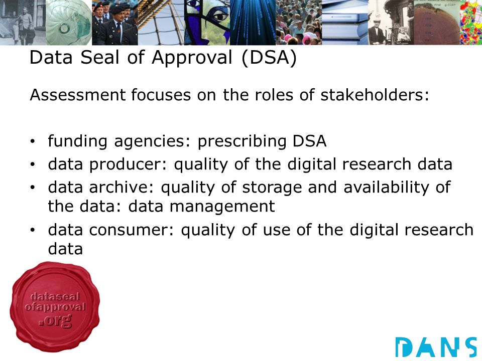 Data Seal of Approval (DSA) Assessment focuses on the roles of stakeholders: funding agencies: prescribing DSA data producer: quality of the digital r