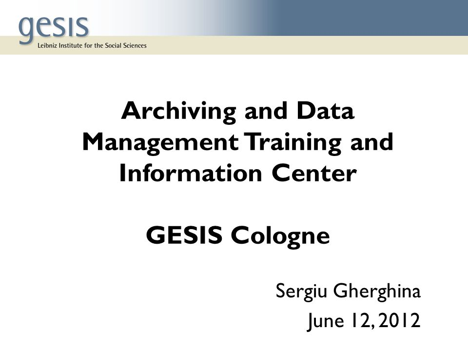 Archiving and Data Management Training and Information Center GESIS Cologne Sergiu Gherghina June 12, 2012