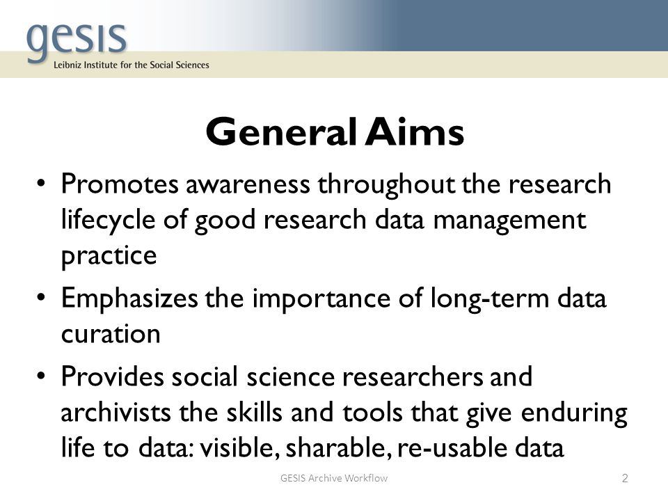 General Aims Promotes awareness throughout the research lifecycle of good research data management practice Emphasizes the importance of long-term data curation Provides social science researchers and archivists the skills and tools that give enduring life to data: visible, sharable, re-usable data GESIS Archive Workflow2