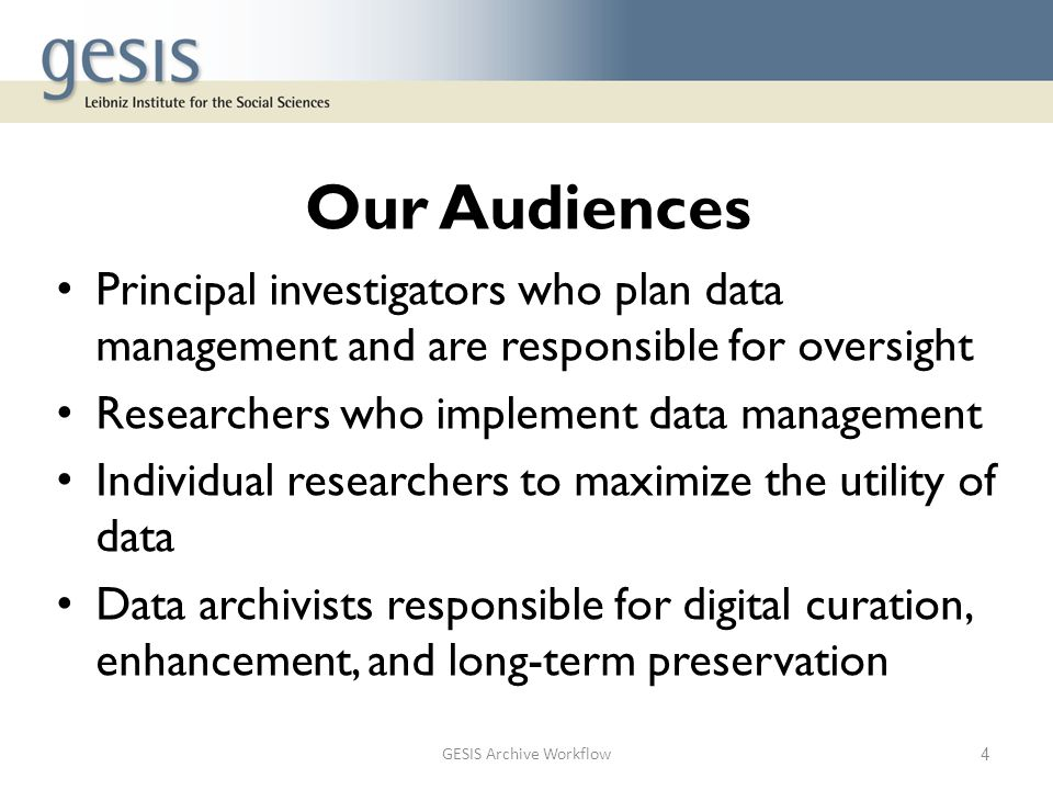 Our Audiences Principal investigators who plan data management and are responsible for oversight Researchers who implement data management Individual researchers to maximize the utility of data Data archivists responsible for digital curation, enhancement, and long-term preservation GESIS Archive Workflow4