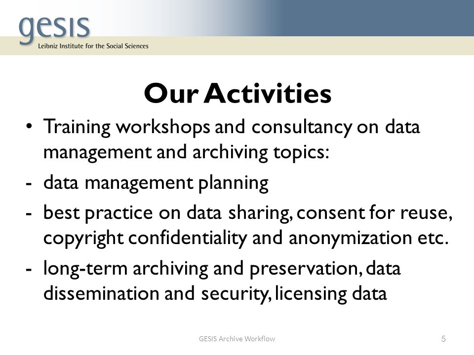 Our Activities Training workshops and consultancy on data management and archiving topics: -data management planning -best practice on data sharing, c