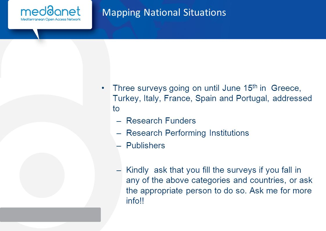 Mapping National Situations Three surveys going on until June 15 th in Greece, Turkey, Italy, France, Spain and Portugal, addressed to –Research Funders –Research Performing Institutions –Publishers –Kindly ask that you fill the surveys if you fall in any of the above categories and countries, or ask the appropriate person to do so.