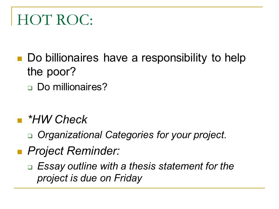 HOT ROC: Do billionaires have a responsibility to help the poor? Do millionaires? *HW Check Organizational Categories for your project. Project Remind
