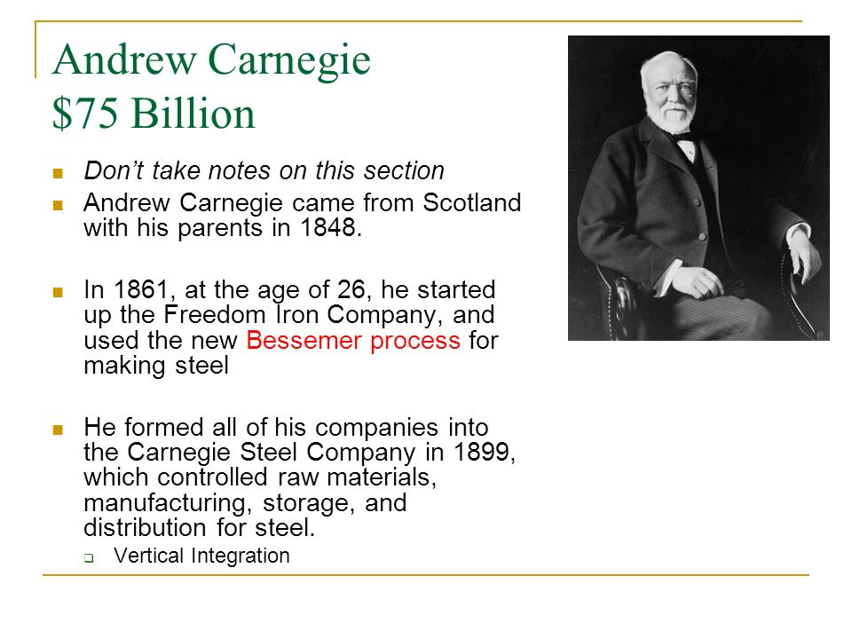 Andrew Carnegie $75 Billion Dont take notes on this section Andrew Carnegie came from Scotland with his parents in 1848. In 1861, at the age of 26, he