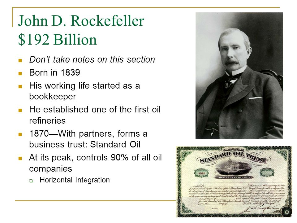 John D. Rockefeller $192 Billion Dont take notes on this section Born in 1839 His working life started as a bookkeeper He established one of the first