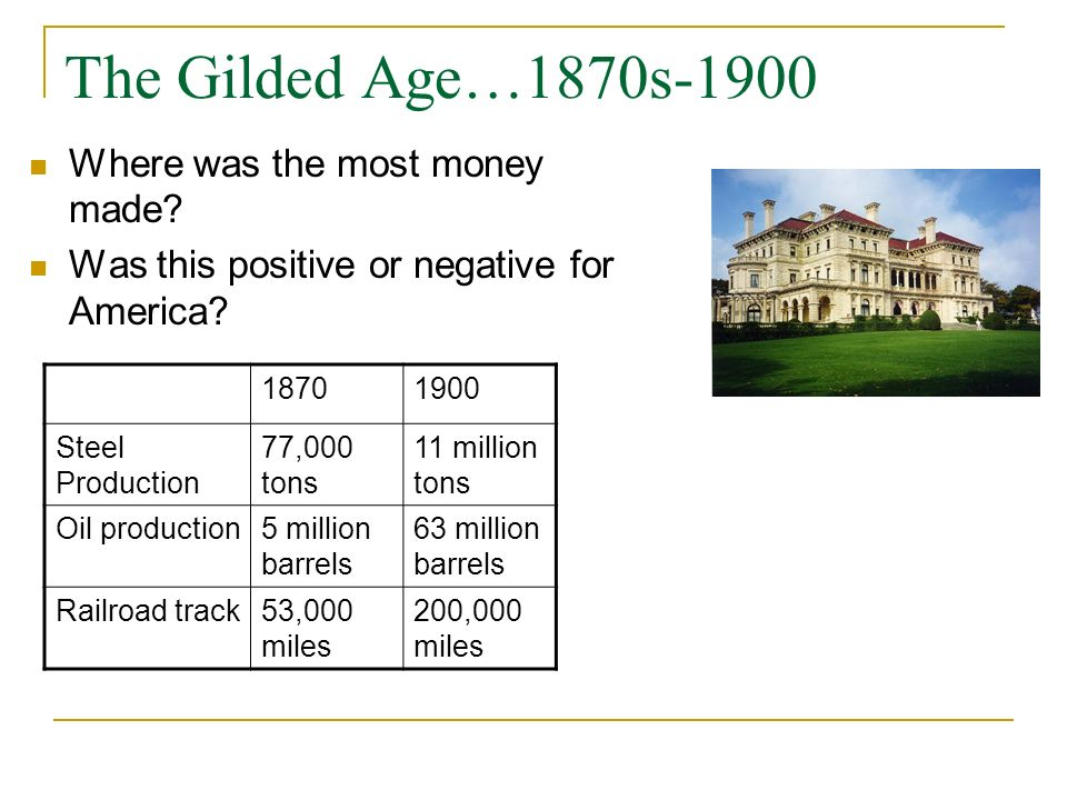 The Gilded Age…1870s-1900 Where was the most money made? Was this positive or negative for America? 18701900 Steel Production 77,000 tons 11 million t