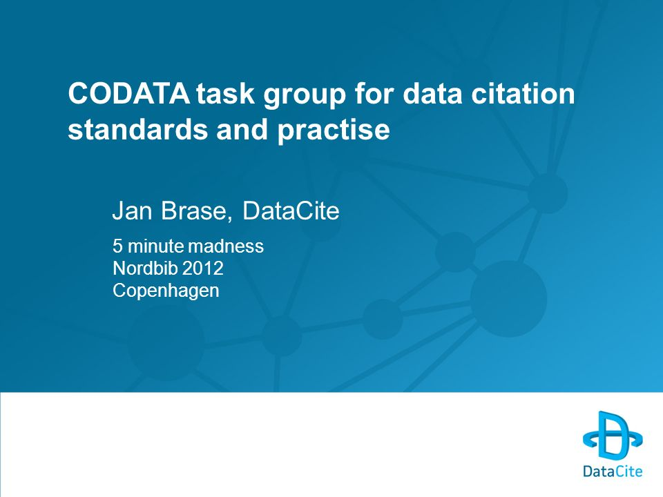CODATA task group for data citation standards and practise Jan Brase, DataCite 5 minute madness Nordbib 2012 Copenhagen