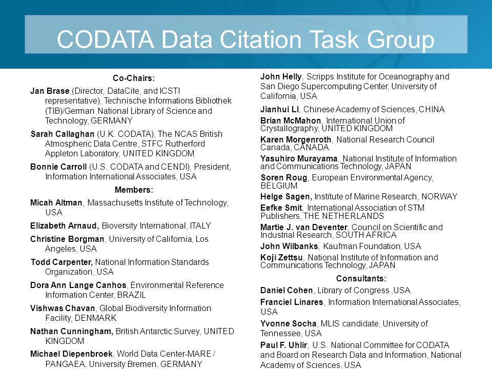 CODATA Data Citation Task Group Co-Chairs: Jan Brase,(Director, DataCite, and ICSTI representative), Technische Informations Bibliothek (TIB)/German National Library of Science and Technology, GERMANY Sarah Callaghan (U.K.