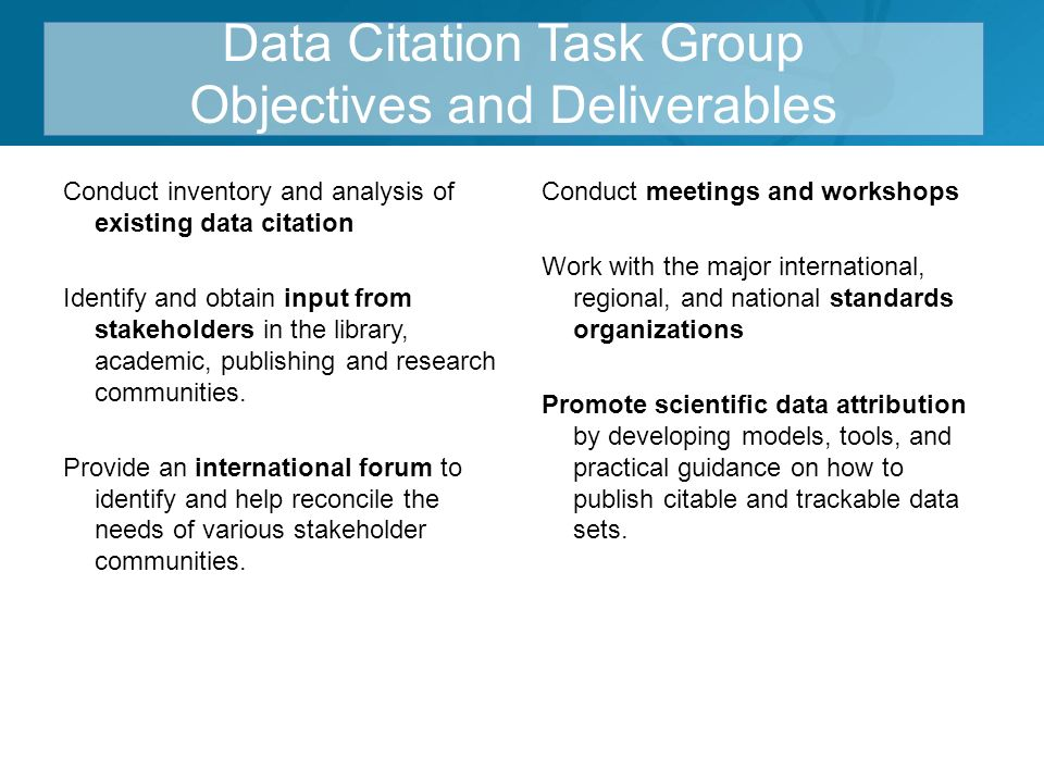 Data Citation Task Group Objectives and Deliverables Conduct inventory and analysis of existing data citation Identify and obtain input from stakeholders in the library, academic, publishing and research communities.
